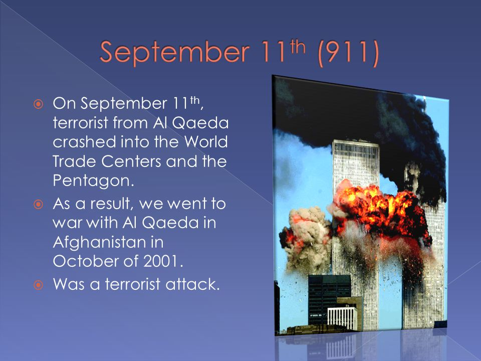  On September 11 th, terrorist from Al Qaeda crashed into the World Trade Centers and the Pentagon.