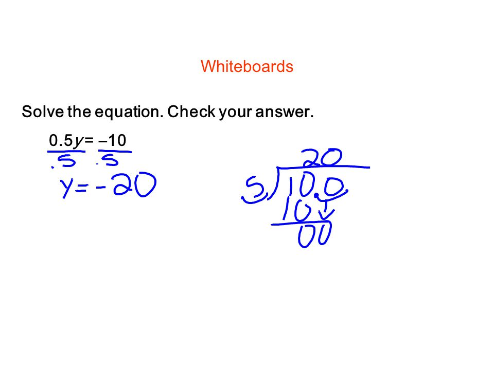 Solve the equation. Check your answer. Whiteboards 0.5y = –10