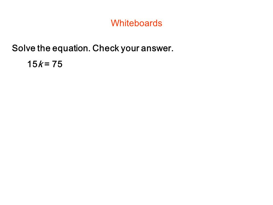 Solve the equation. Check your answer. Whiteboards 15k = 75