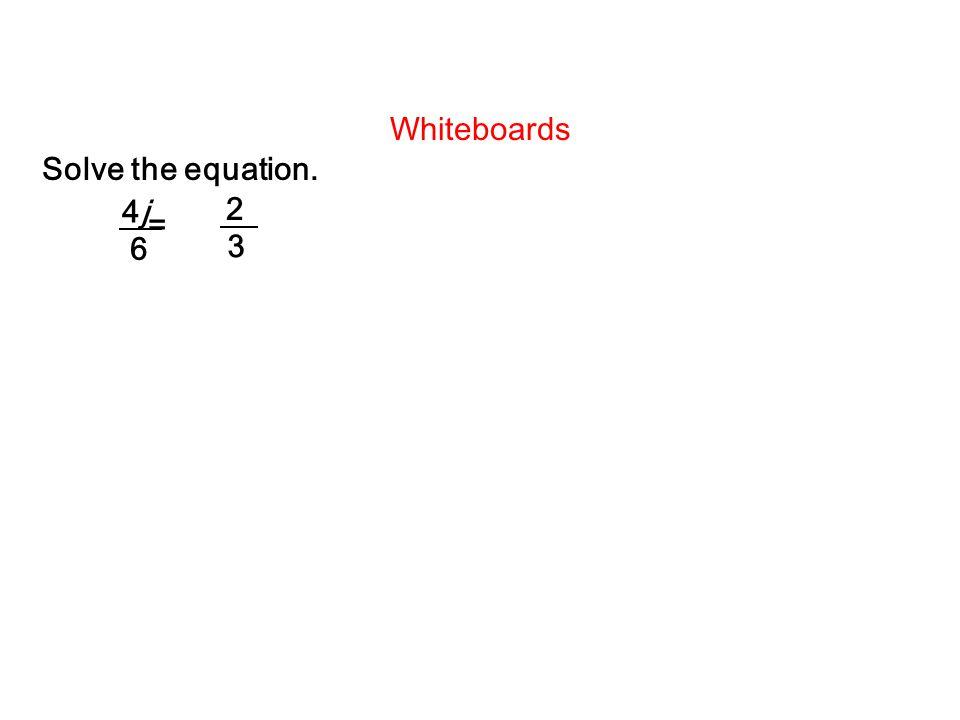 Whiteboards Solve the equation. = 4j4j 6 2 3