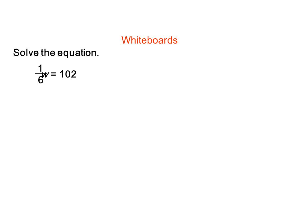 w = 102 1 6 Solve the equation. Whiteboards