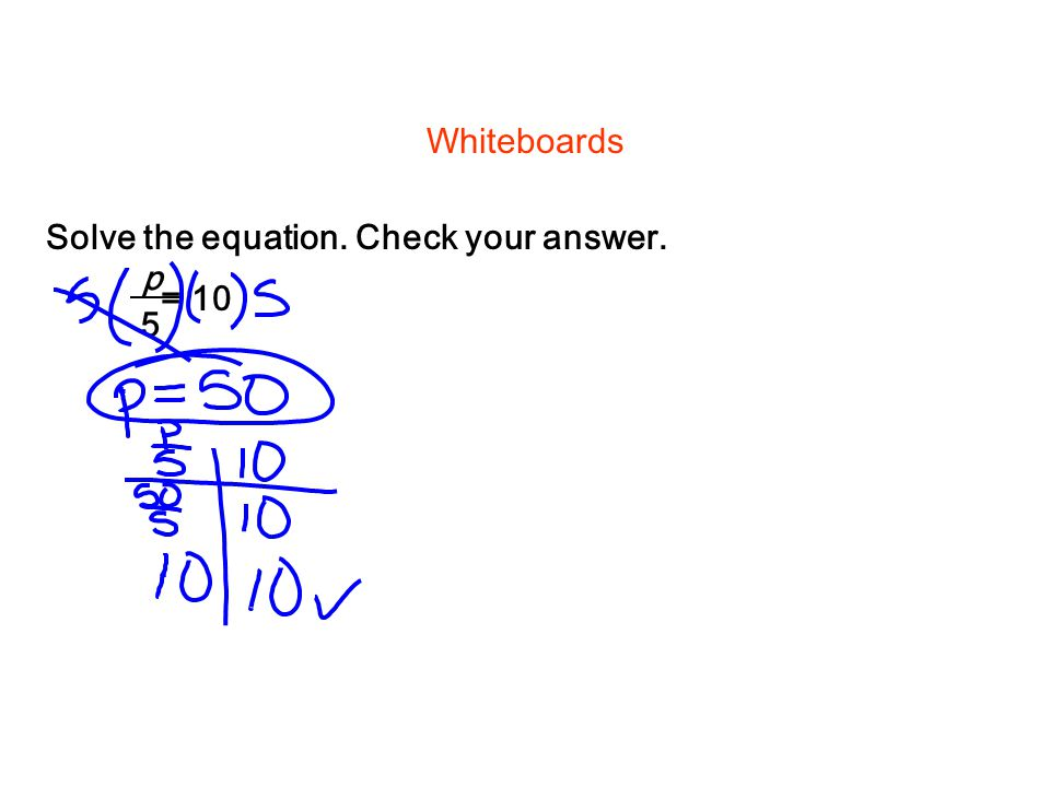 Solve the equation. Check your answer. Whiteboards = 10 p 5