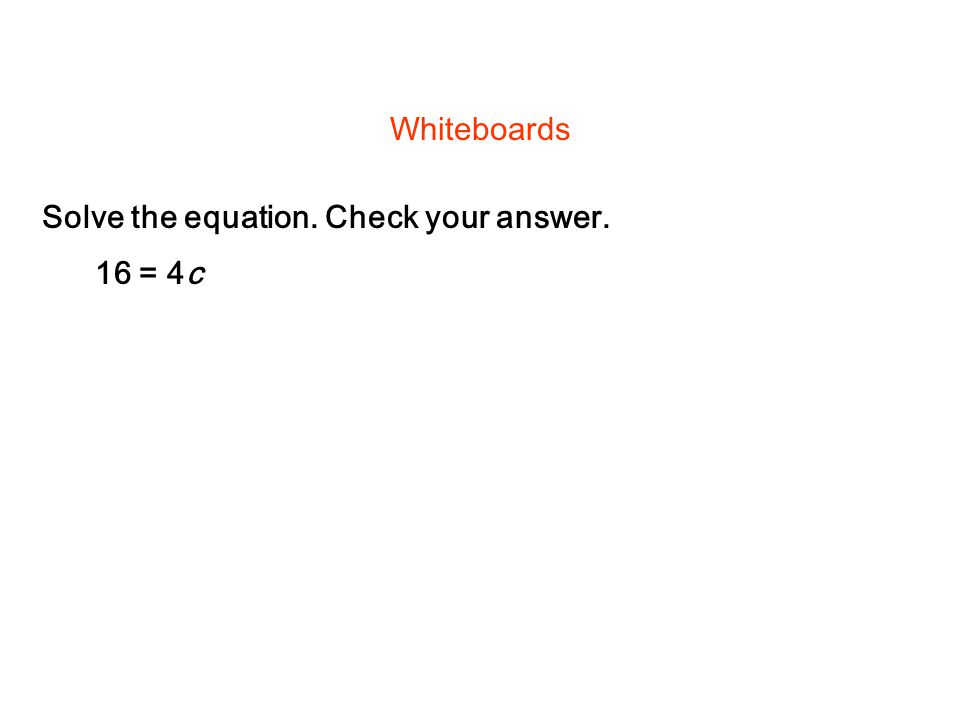 Solve the equation. Check your answer. Whiteboards 16 = 4c