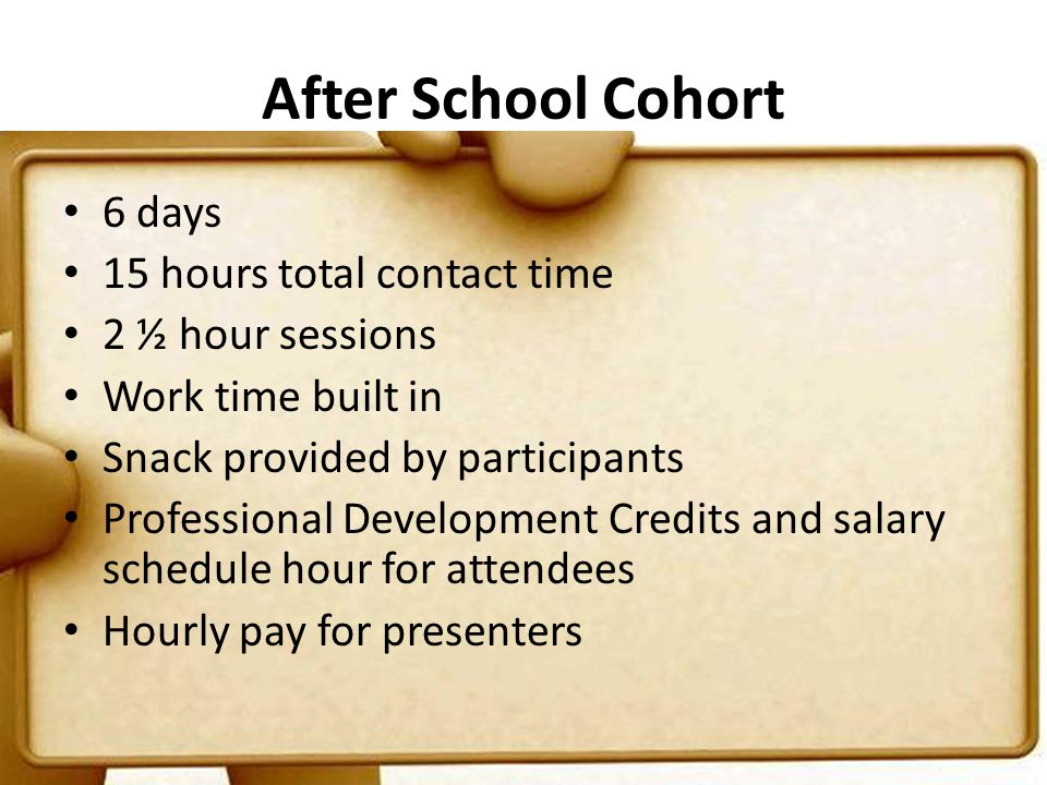 After School Cohort 6 days 15 hours total contact time 2 ½ hour sessions Work time built in Snack provided by participants Professional Development Cr