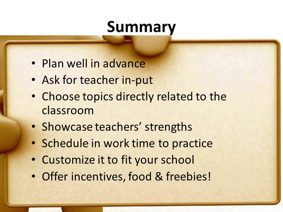 Summary Plan well in advance Ask for teacher in-put Choose topics directly related to the classroom Showcase teachers' strengths Schedule in work time