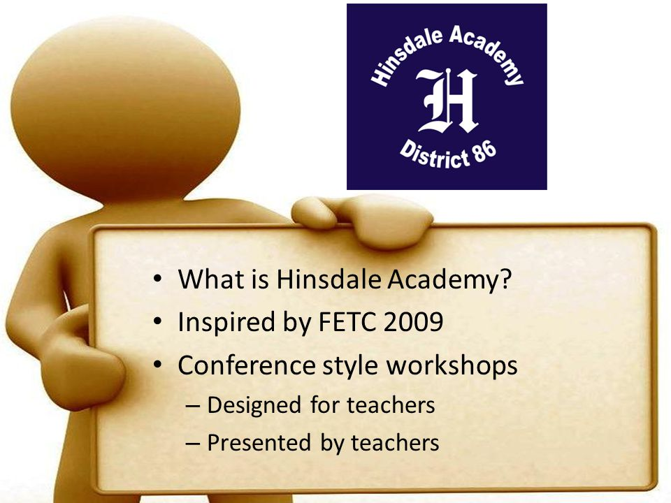 What is Hinsdale Academy? Inspired by FETC 2009 Conference style workshops – Designed for teachers – Presented by teachers