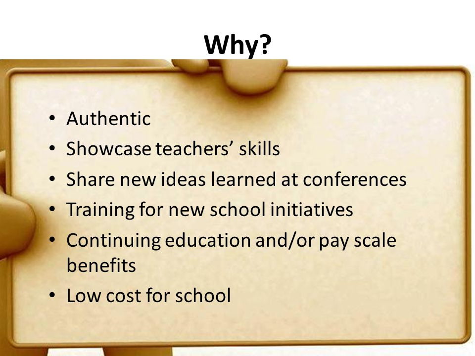 Why? Authentic Showcase teachers' skills Share new ideas learned at conferences Training for new school initiatives Continuing education and/or pay sc