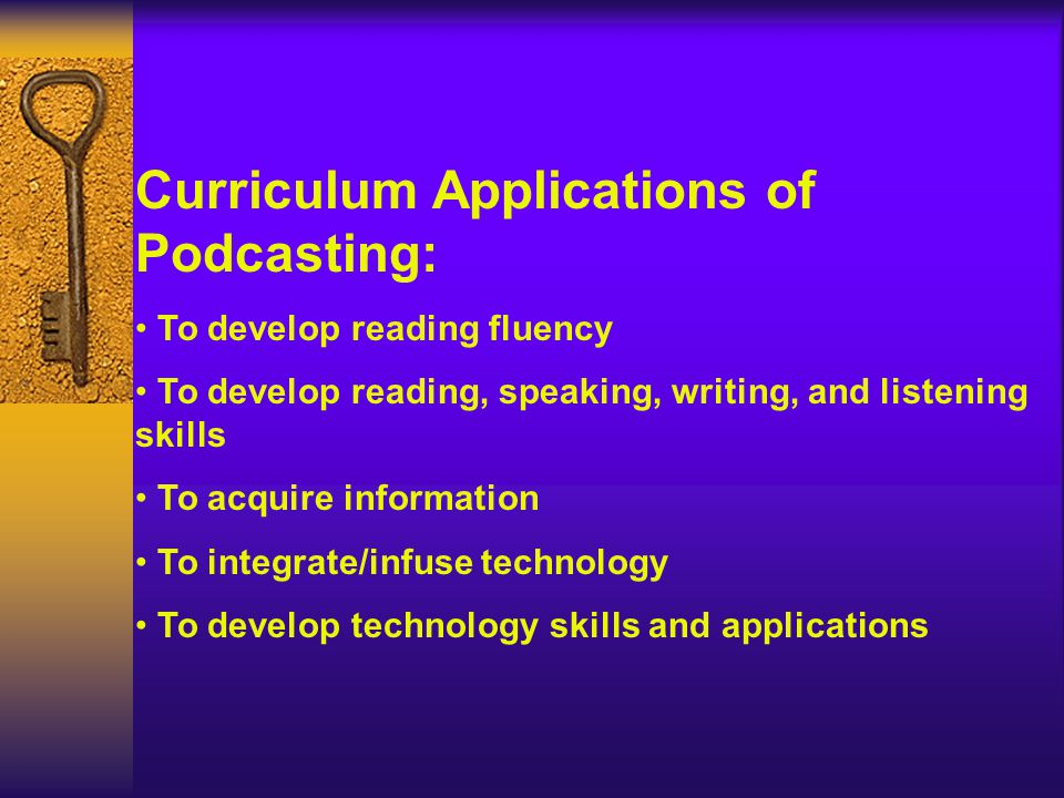 Curriculum Applications of Podcasting: To develop reading fluency To develop reading, speaking, writing, and listening skills To acquire information To integrate/infuse technology To develop technology skills and applications