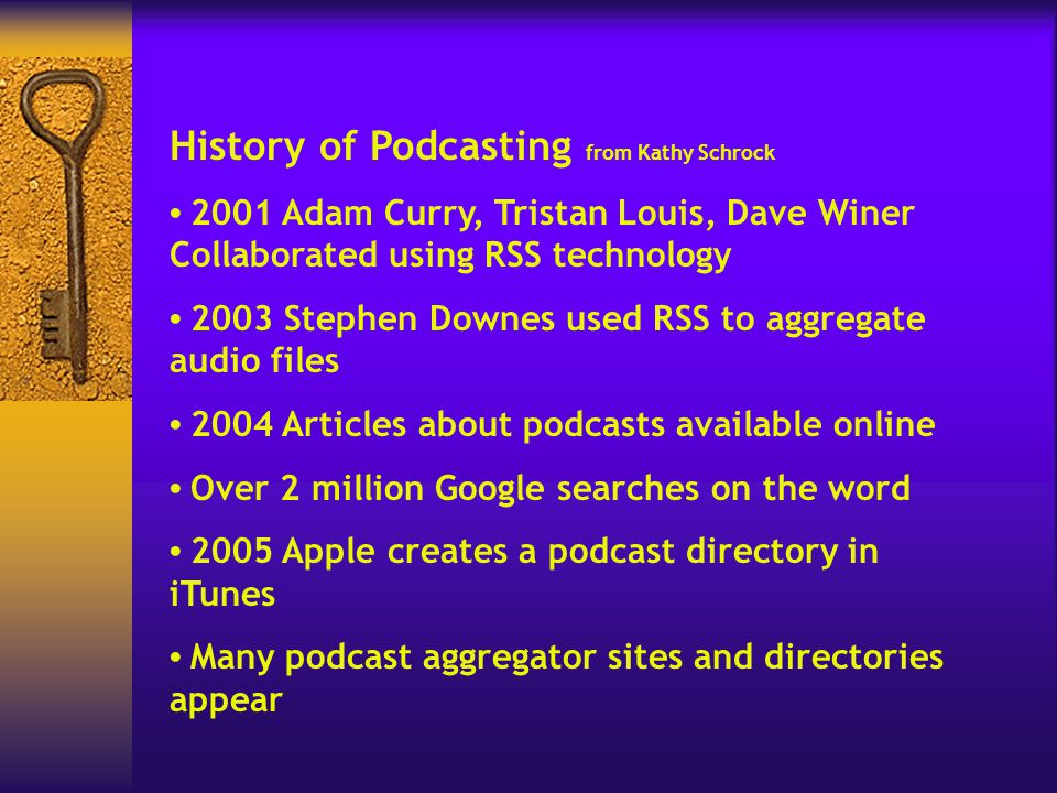 History of Podcasting from Kathy Schrock 2001 Adam Curry, Tristan Louis, Dave Winer Collaborated using RSS technology 2003 Stephen Downes used RSS to