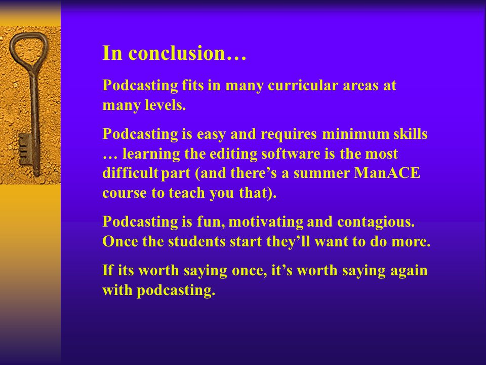 In conclusion… Podcasting fits in many curricular areas at many levels.