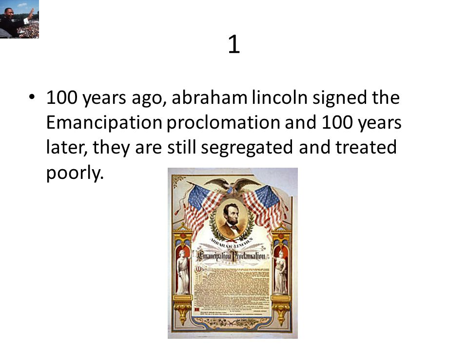 1 100 years ago, abraham lincoln signed the Emancipation proclomation and 100 years later, they are still segregated and treated poorly.