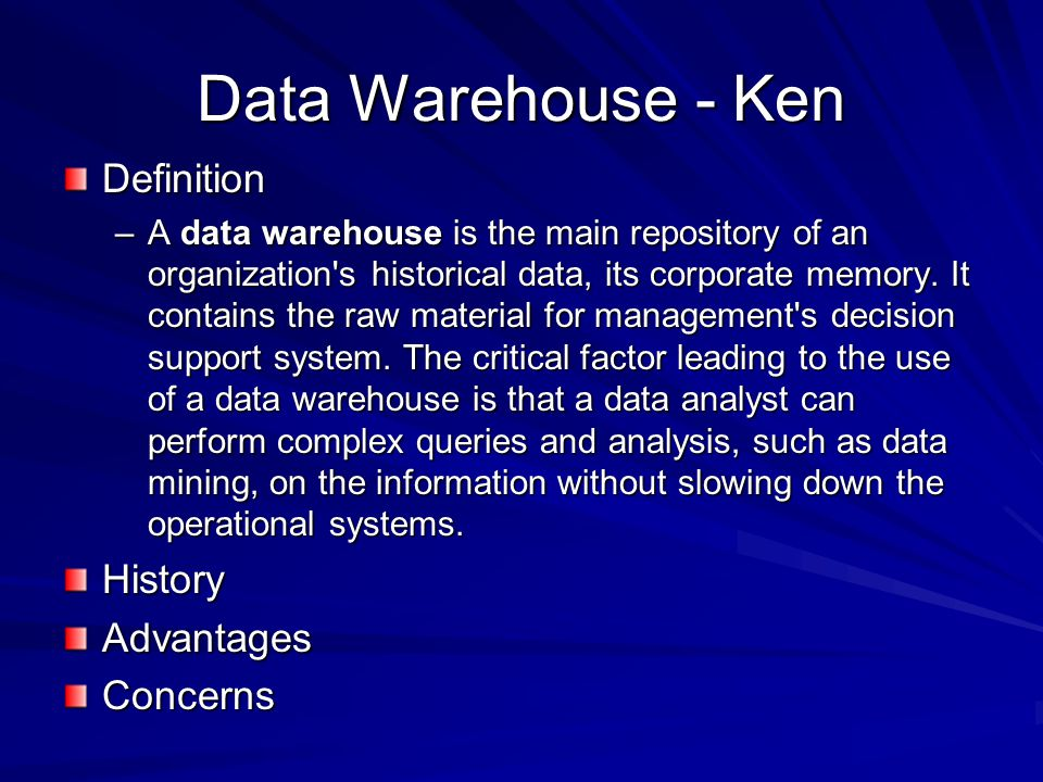 Data Warehouse - Ken Definition –A data warehouse is the main repository of an organization s historical data, its corporate memory.