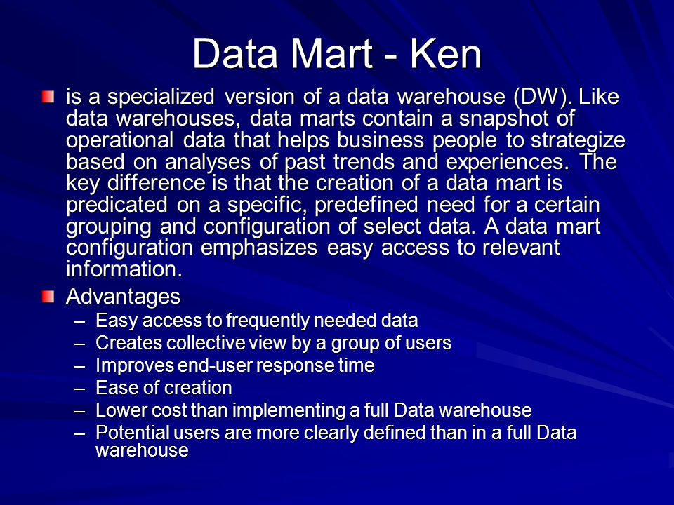 Data Mart - Ken is a specialized version of a data warehouse (DW).