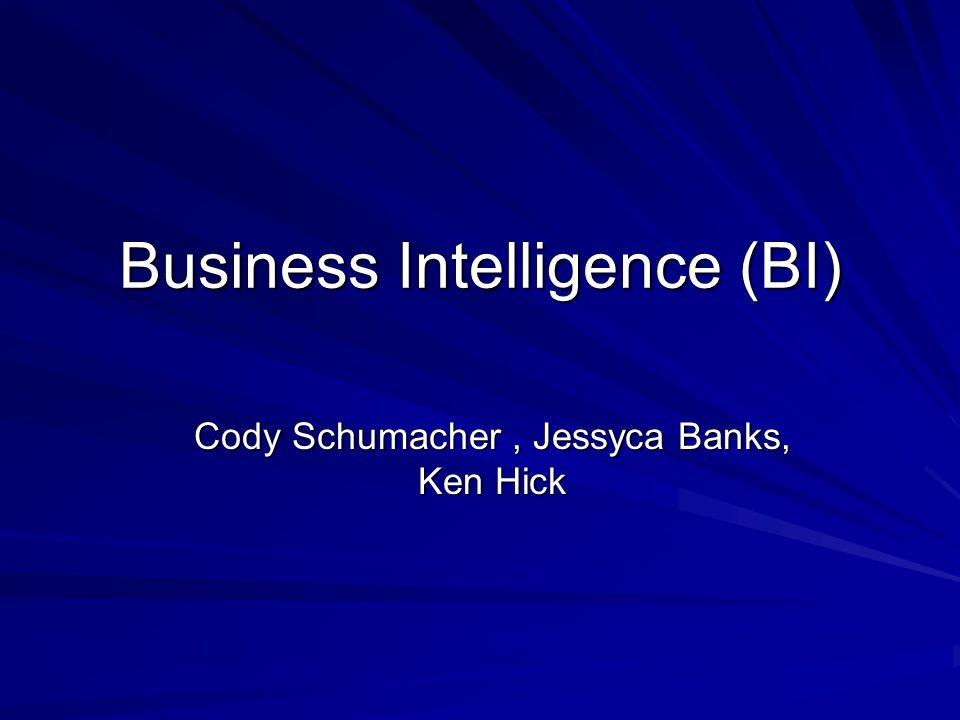 Business Intelligence (BI) Cody Schumacher, Jessyca Banks, Ken Hick