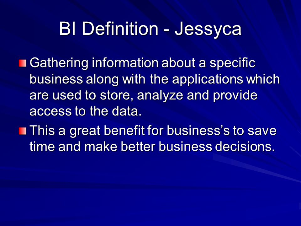 BI Definition - Jessyca Gathering information about a specific business along with the applications which are used to store, analyze and provide access to the data.
