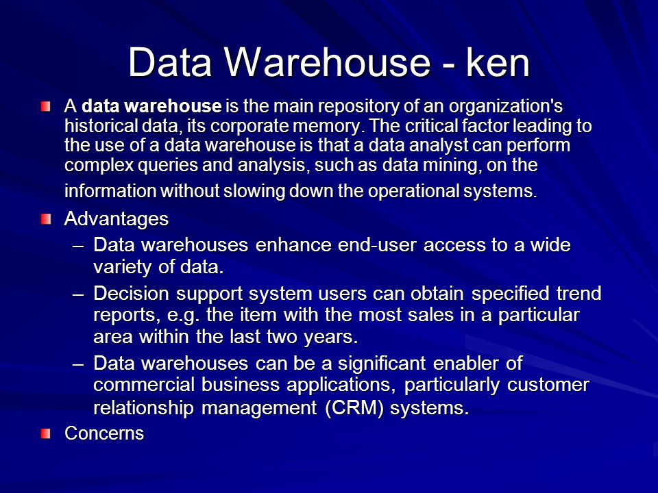 Data Warehouse - ken A data warehouse is the main repository of an organization's historical data, its corporate memory. The critical factor leading t