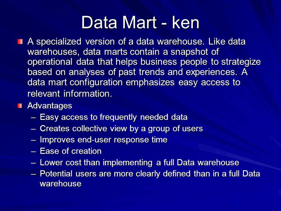 Data Mart - ken A specialized version of a data warehouse. Like data warehouses, data marts contain a snapshot of operational data that helps business