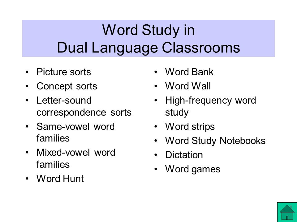 Word Study in Dual Language Classrooms Picture sorts Concept sorts Letter-sound correspondence sorts Same-vowel word families Mixed-vowel word families Word Hunt Word Bank Word Wall High-frequency word study Word strips Word Study Notebooks Dictation Word games