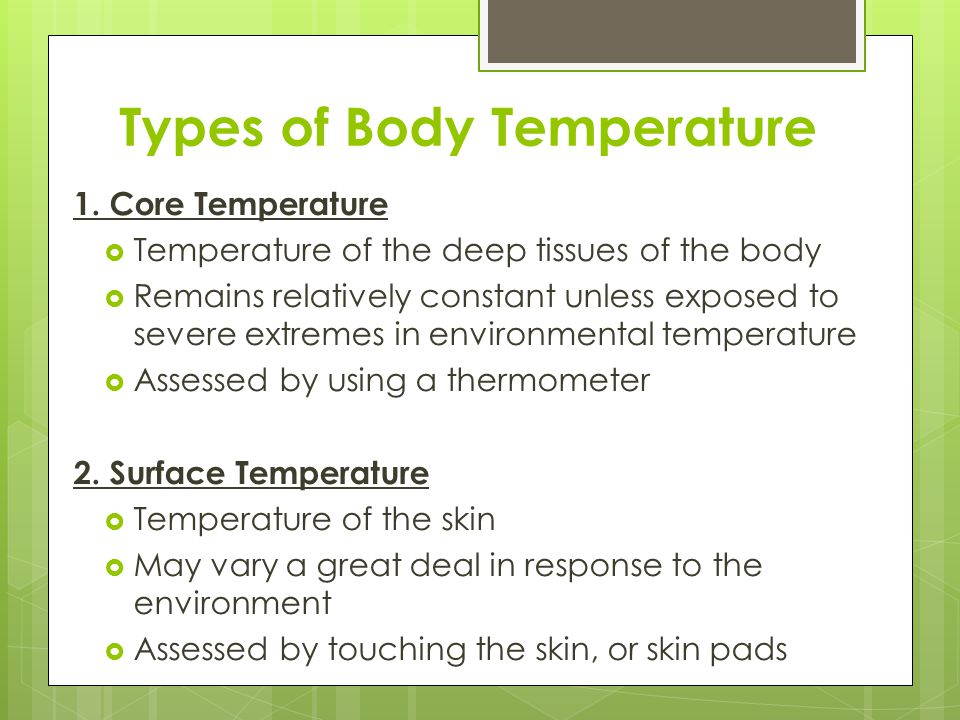Types of Body Temperature 1. Core Temperature  Temperature of the deep tissues of the body  Remains relatively constant unless exposed to severe ext