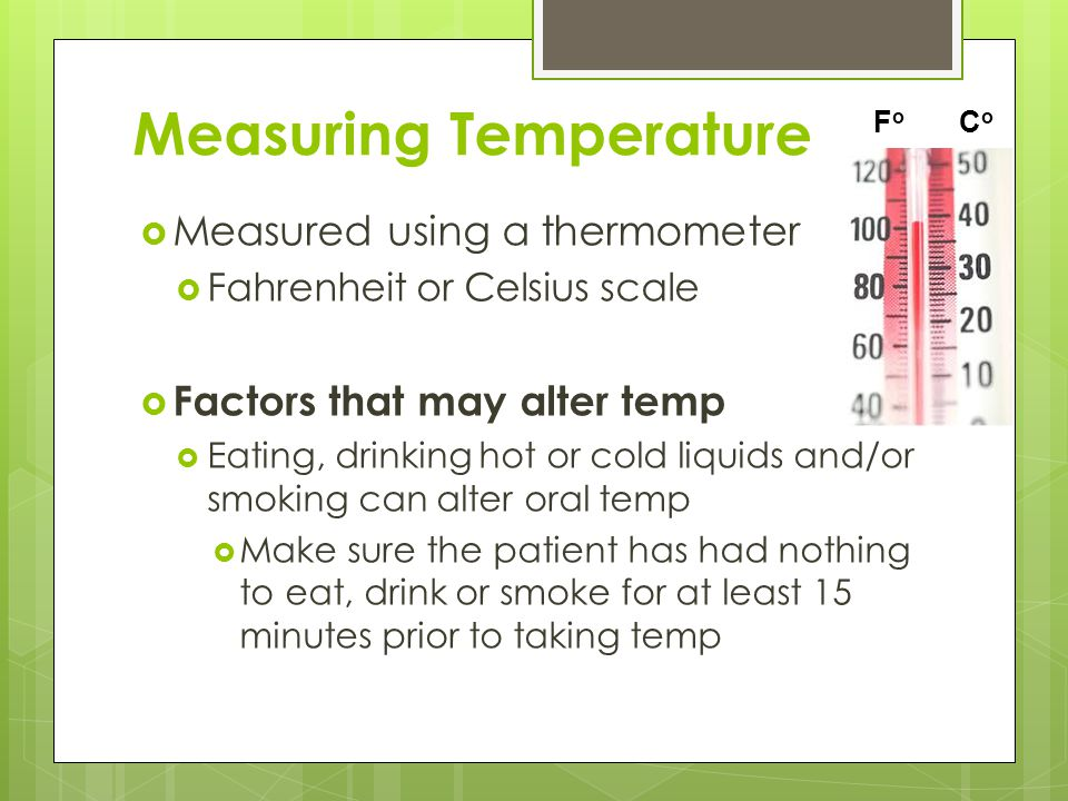 Measuring Temperature  Measured using a thermometer  Fahrenheit or Celsius scale  Factors that may alter temp  Eating, drinking hot or cold liquid
