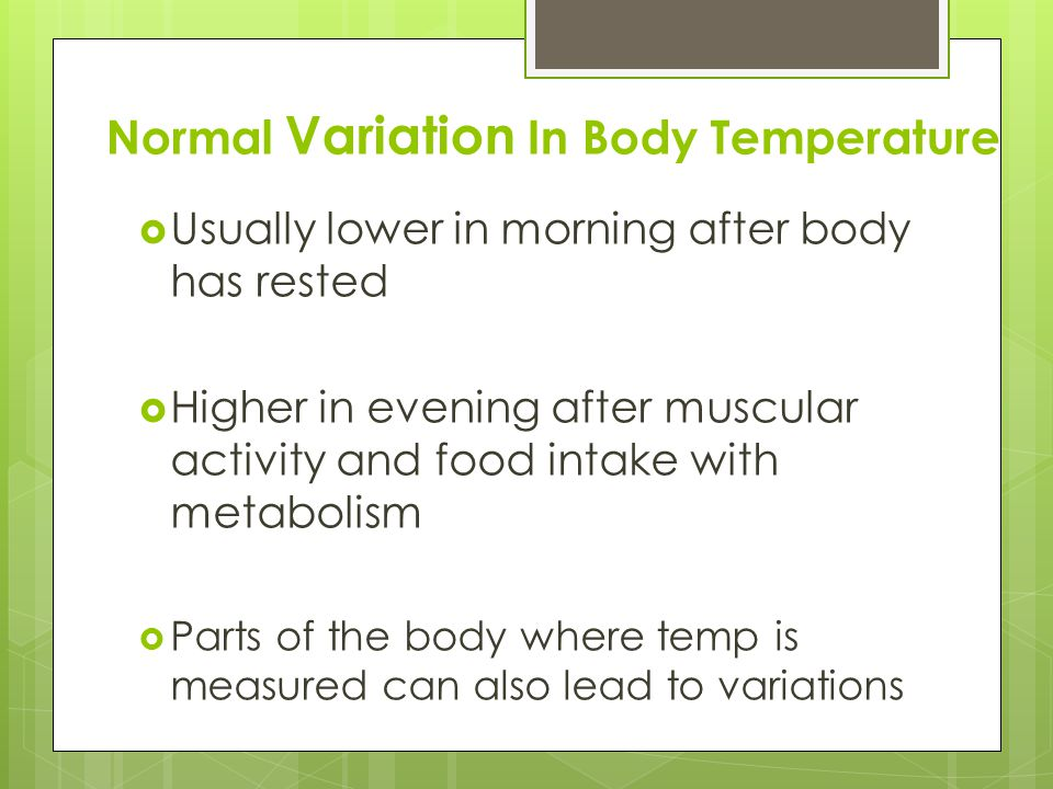 Normal Variation In Body Temperature  Usually lower in morning after body has rested  Higher in evening after muscular activity and food intake with