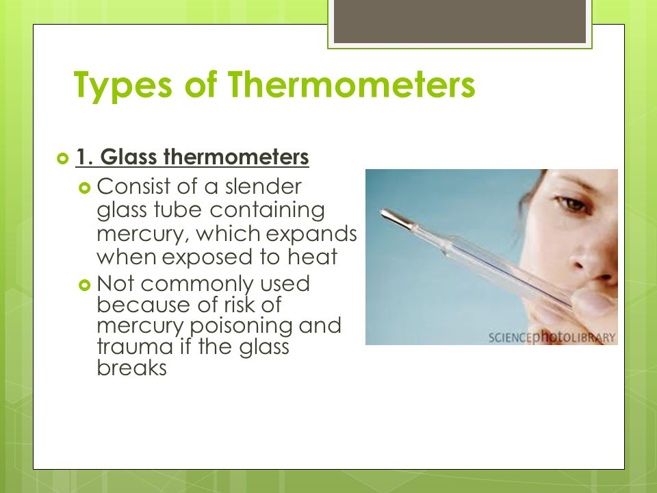 Types of Thermometers  1. Glass thermometers  Consist of a slender glass tube containing mercury, which expands when exposed to heat  Not commonly