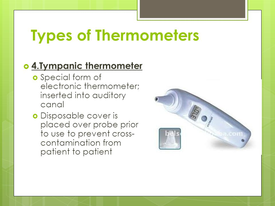 Types of Thermometers  4.Tympanic thermometer  Special form of electronic thermometer; inserted into auditory canal  Disposable cover is placed ove