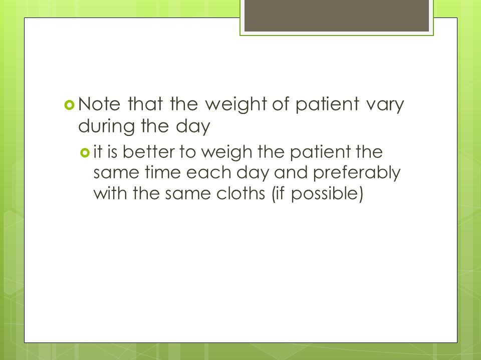  Note that the weight of patient vary during the day  it is better to weigh the patient the same time each day and preferably with the same cloths (