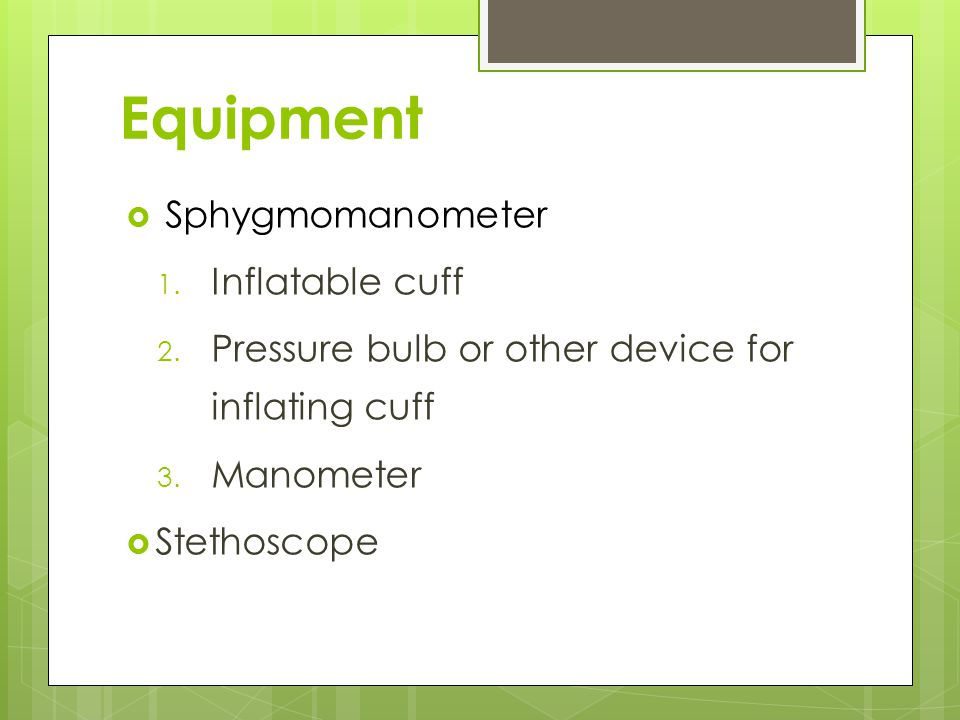 Equipment  Sphygmomanometer 1. Inflatable cuff 2. Pressure bulb or other device for inflating cuff 3. Manometer  Stethoscope