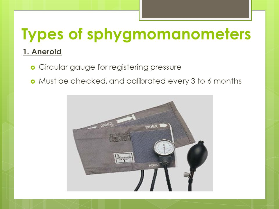Types of sphygmomanometers 1. Aneroid  Circular gauge for registering pressure  Must be checked, and calibrated every 3 to 6 months