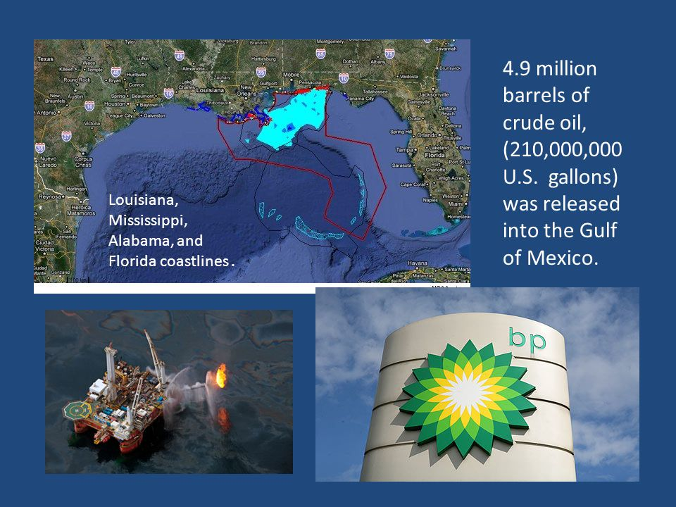 4.9 million barrels of crude oil, (210,000,000 U.S. gallons) was released into the Gulf of Mexico. Louisiana, Mississippi, Alabama, and Florida coastl