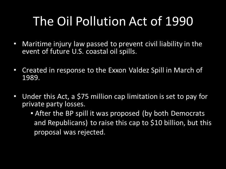 The Oil Pollution Act of 1990 Maritime injury law passed to prevent civil liability in the event of future U.S. coastal oil spills. Created in respons