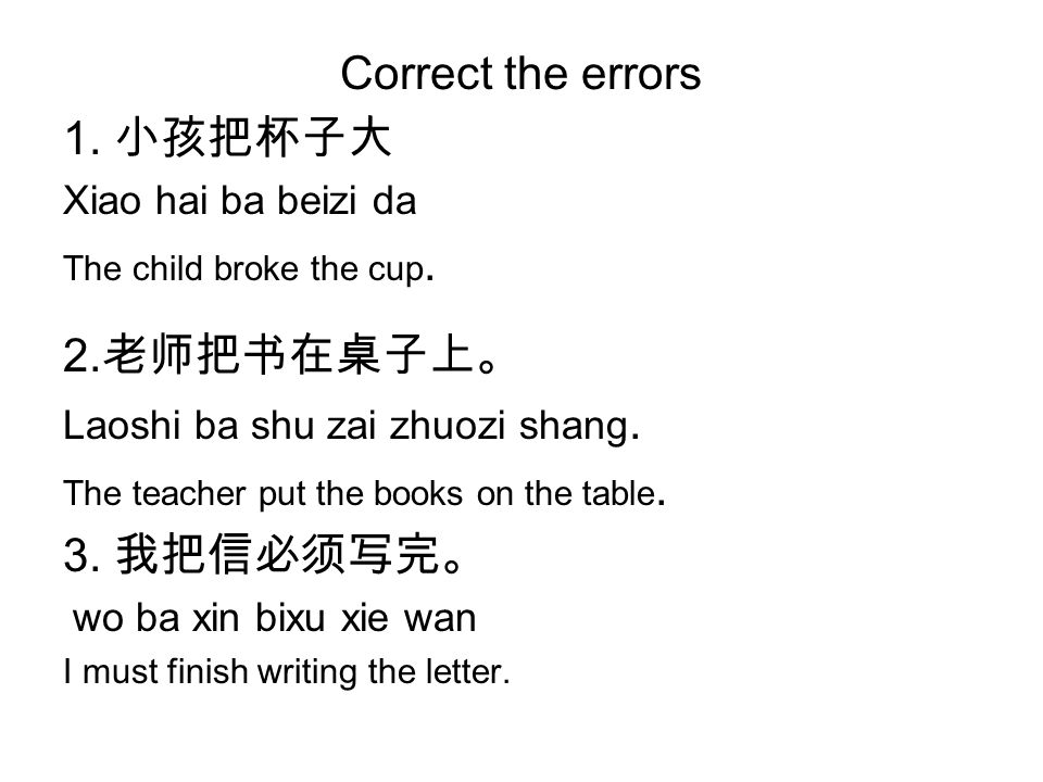 Correct the errors 1. 小孩把杯子大 Xiao hai ba beizi da The child broke the cup.