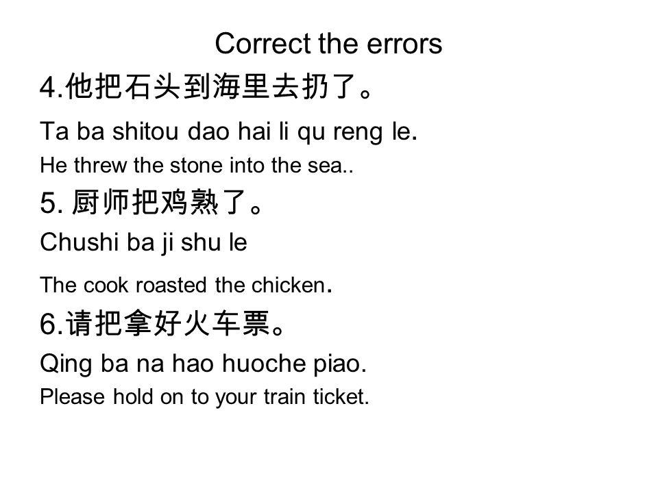 Correct the errors 4. 他把石头到海里去扔了。 Ta ba shitou dao hai li qu reng le.