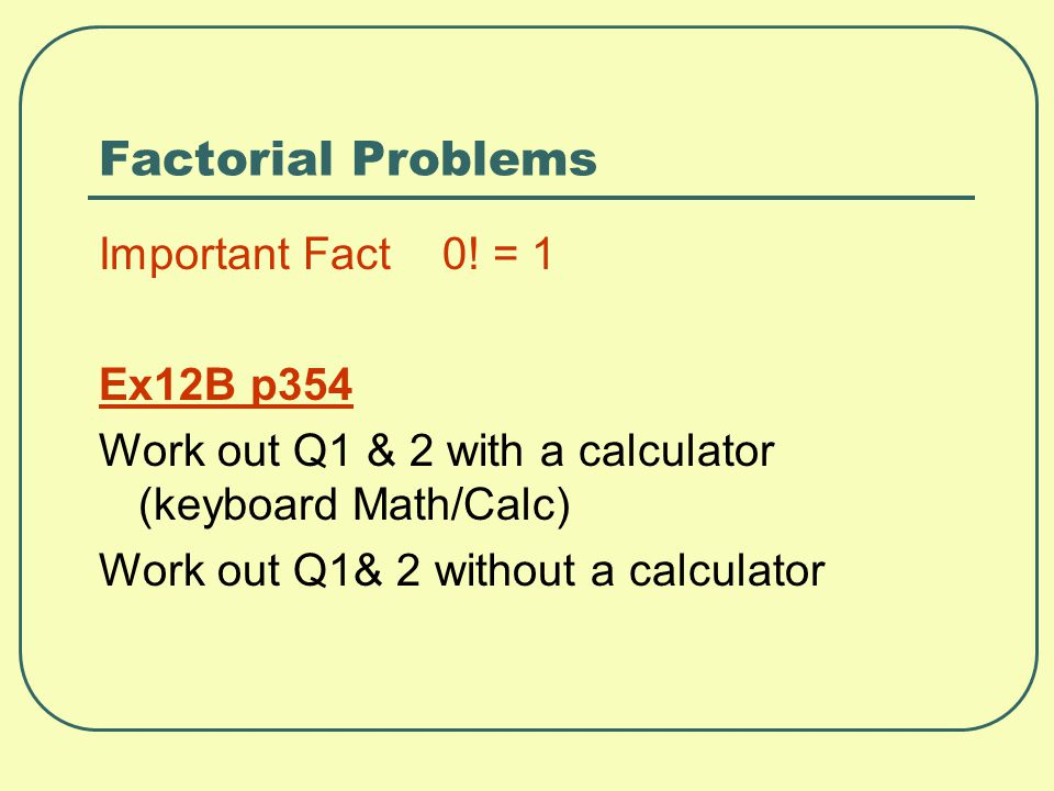 Factorial Problems Important Fact 0! = 1 Ex12B p354 Work out Q1 & 2 with a calculator (keyboard Math/Calc) Work out Q1& 2 without a calculator