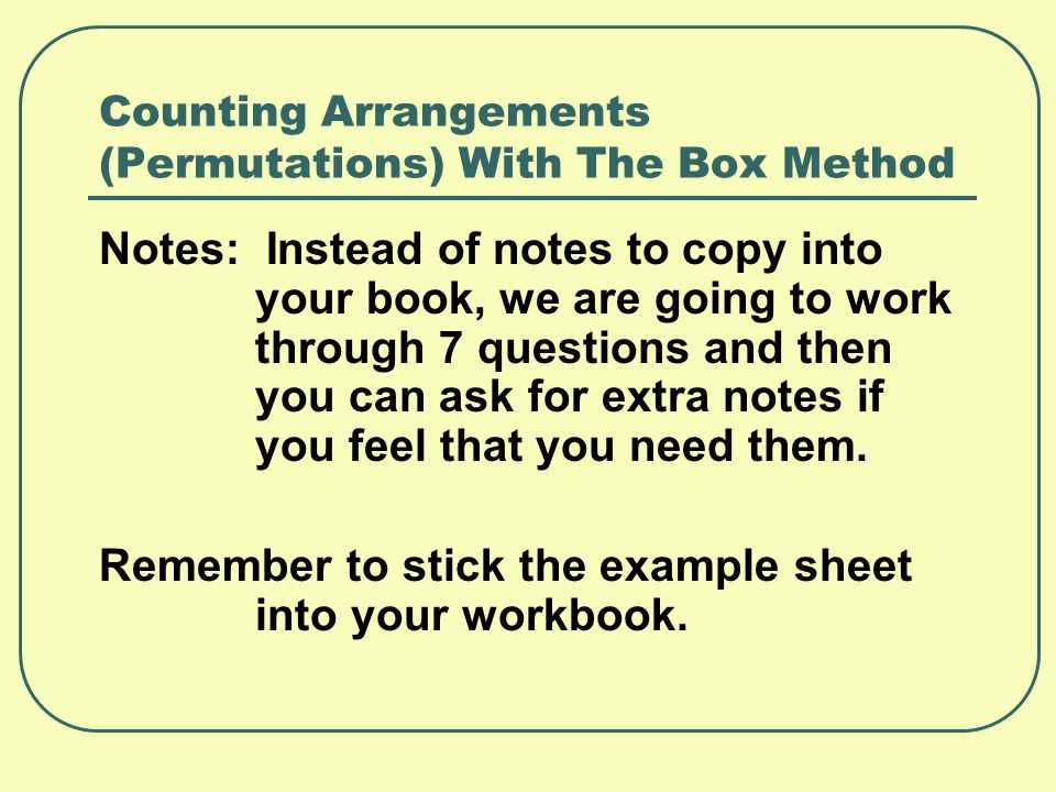 Counting Arrangements (Permutations) With The Box Method Notes: Instead of notes to copy into your book, we are going to work through 7 questions and