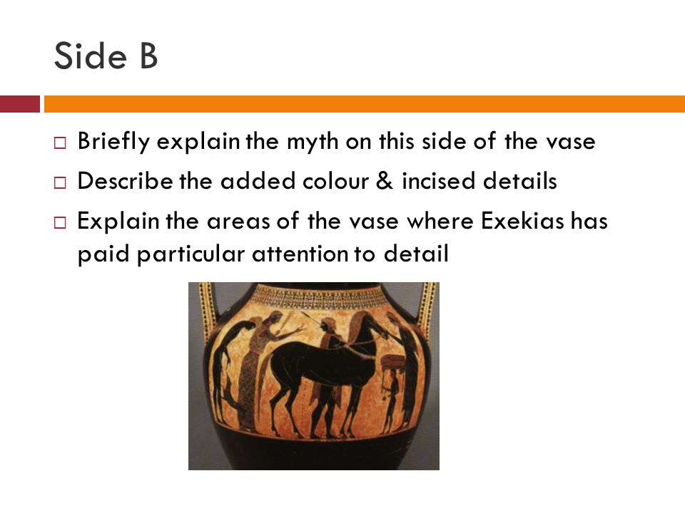Side B  Briefly explain the myth on this side of the vase  Describe the added colour & incised details  Explain the areas of the vase where Exekias has paid particular attention to detail