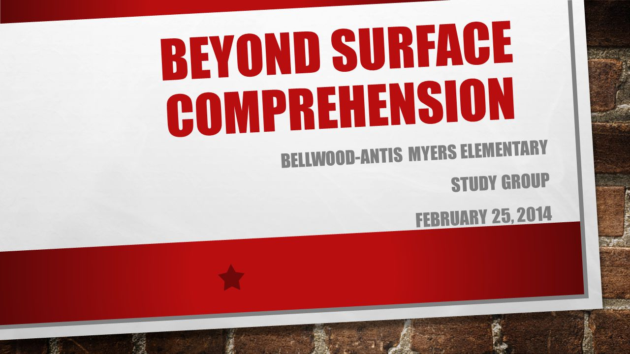 BEYOND SURFACE COMPREHENSION BELLWOOD-ANTIS MYERS ELEMENTARY STUDY GROUP FEBRUARY 25, 2014