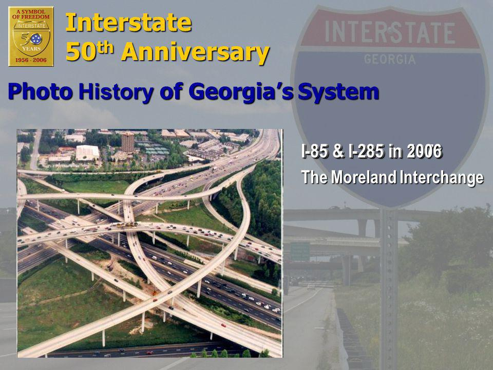 Interstate 50 th Anniversary I-85 & I-285 in 1973 I-85 & I-285 in 2006 The Moreland Interchange Photo History of Georgia's System