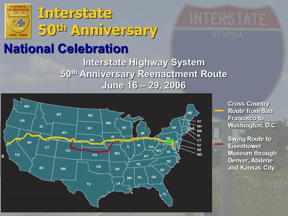 Interstate 50 th Anniversary Interstate Highway System 50 th Anniversary Reenactment Route June 16 – 29, 2006 Cross Country Route from San Francisco to Washington, D.C.
