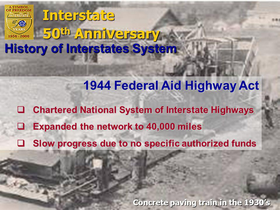 Interstate 50 th Anniversary 1944 Federal Aid Highway Act  Chartered National System of Interstate Highways  Expanded the network to 40,000 miles  Slow progress due to no specific authorized funds History of Interstates System Interstate 50 th Anni v ersary Concrete paving train in the 1930's