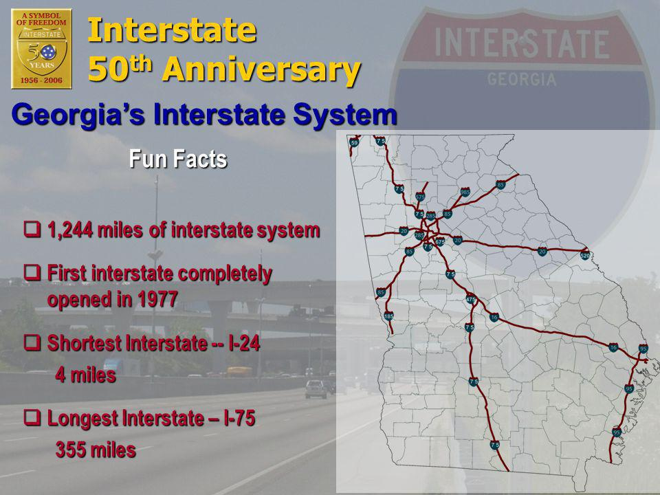 Interstate 50 th Anniversary Fun Facts  1,244 miles of interstate system  First interstate completely opened in 1977  Shortest Interstate -- I-24 4 miles  Longest Interstate – I-75 355 miles Georgia's Interstate System