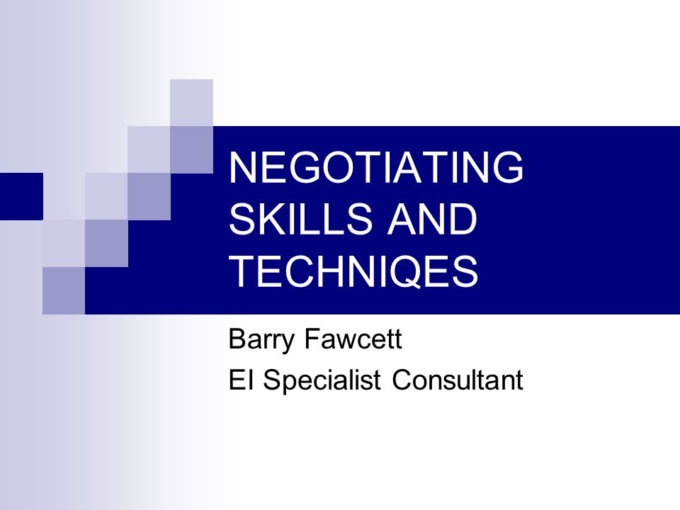 NEGOTIATING SKILLS AND TECHNIQES Barry Fawcett EI Specialist Consultant