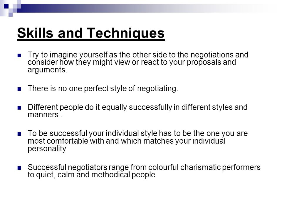 Skills and Techniques Try to imagine yourself as the other side to the negotiations and consider how they might view or react to your proposals and arguments.
