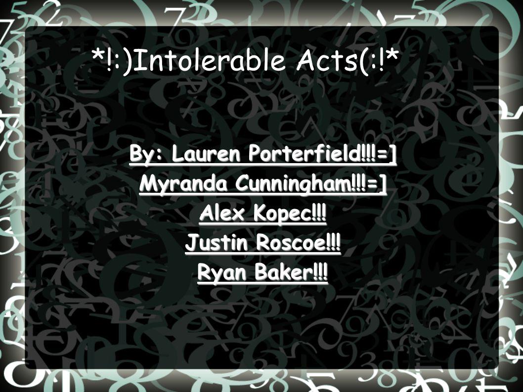 *!:)Intolerable Acts(:!* By: Lauren Porterfield!!!=] Myranda Cunningham!!!=] Alex Kopec!!! Justin Roscoe!!! Ryan Baker!!!