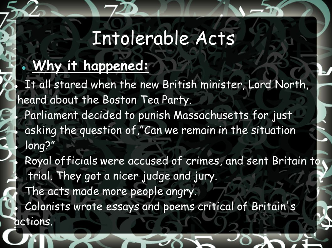 Intolerable Acts Why it happened: It all stared when the new British minister, Lord North, heard about the Boston Tea Party. Parliament decided to pun