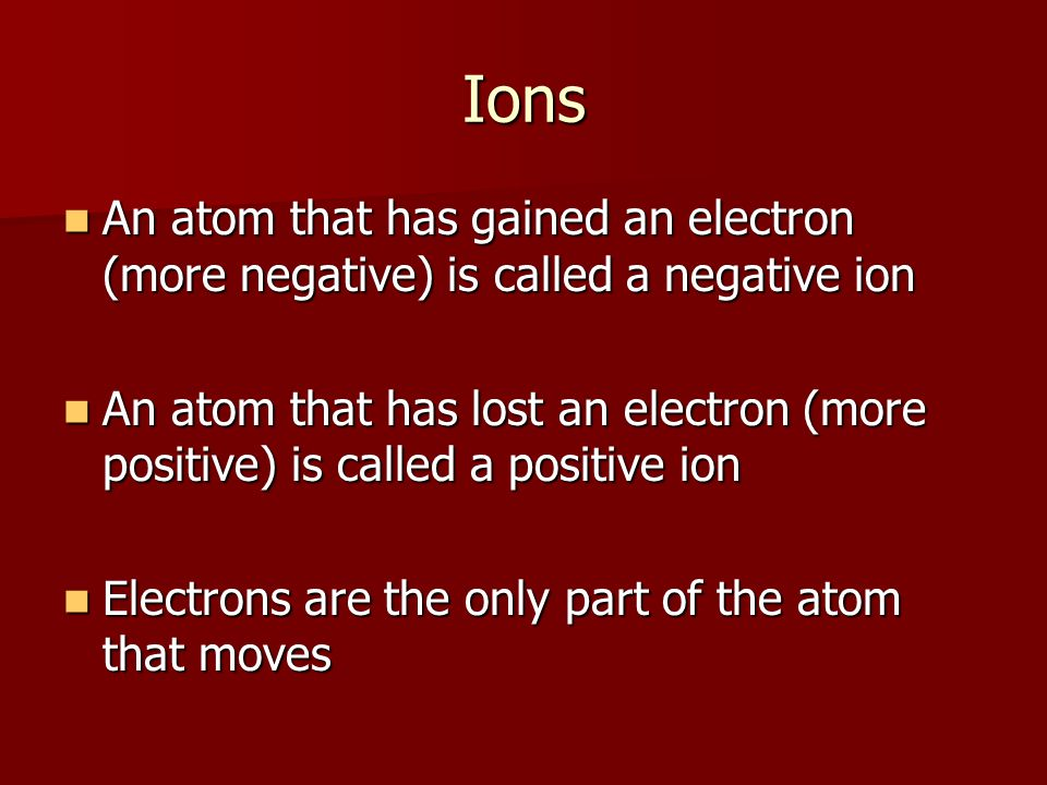 Ions An atom that has gained an electron (more negative) is called a negative ion An atom that has gained an electron (more negative) is called a negative ion An atom that has lost an electron (more positive) is called a positive ion An atom that has lost an electron (more positive) is called a positive ion Electrons are the only part of the atom that moves Electrons are the only part of the atom that moves
