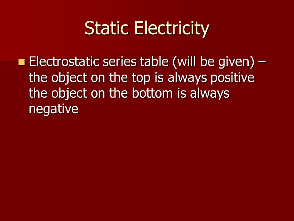 Static Electricity Electrostatic series table (will be given) – the object on the top is always positive the object on the bottom is always negative E