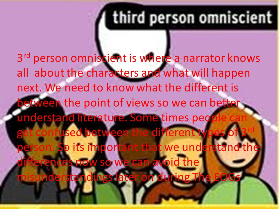3 rd person omniscient is where a narrator knows all about the characters and what will happen next.