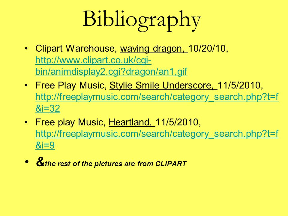 Bibliography Clipart Warehouse, waving dragon, 10/20/10, http://www.clipart.co.uk/cgi- bin/animdisplay2.cgi?dragon/an1,gif http://www.clipart.co.uk/cgi- bin/animdisplay2.cgi?dragon/an1,gif Free Play Music, Stylie Smile Underscore, 11/5/2010, http://freeplaymusic.com/search/category_search.php?t=f &i=32 http://freeplaymusic.com/search/category_search.php?t=f &i=32 Free play Music, Heartland, 11/5/2010, http://freeplaymusic.com/search/category_search.php?t=f &i=9 http://freeplaymusic.com/search/category_search.php?t=f &i=9 & the rest of the pictures are from CLIPART